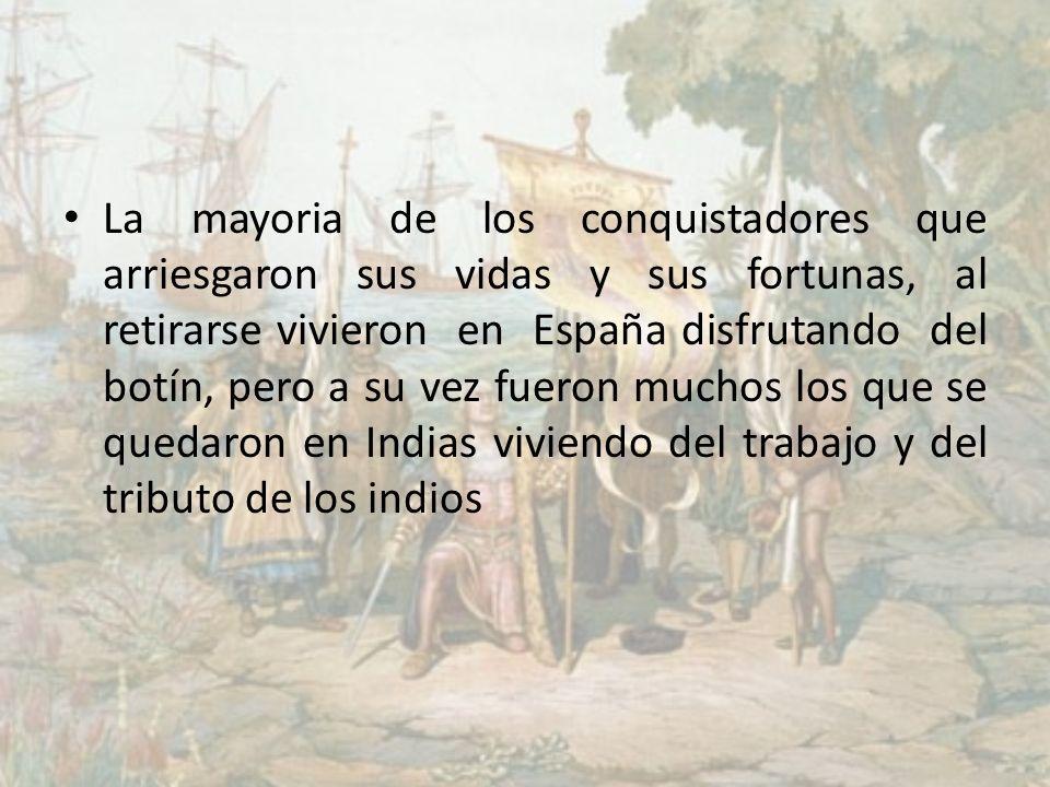 La mayoria de los conquistadores que arriesgaron sus vidas y sus fortunas, al retirarse vivieron en España disfrutando del botín, pero a su vez fueron muchos los que se quedaron en Indias viviendo del trabajo y del tributo de los indios