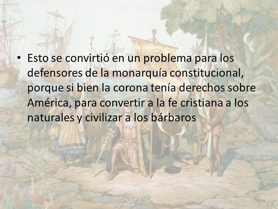Esto se convirtió en un problema para los defensores de la monarquía constitucional, porque si bien la corona tenía derechos sobre América, para convertir a la fe cristiana a los naturales y civilizar a los bárbaros