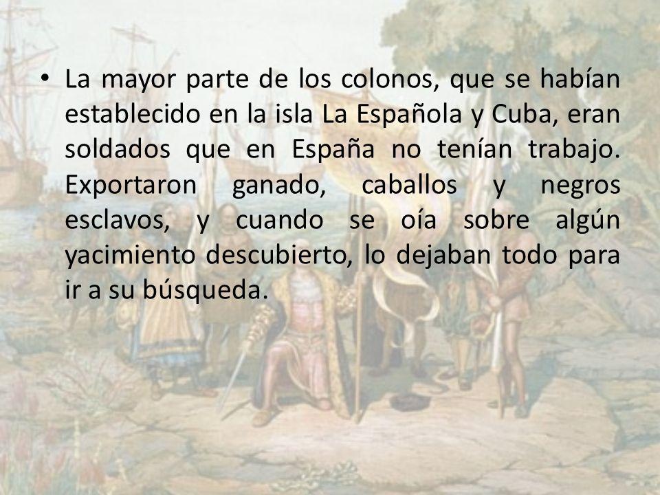 La mayor parte de los colonos, que se habían establecido en la isla La Española y Cuba, eran soldados que en España no tenían trabajo.