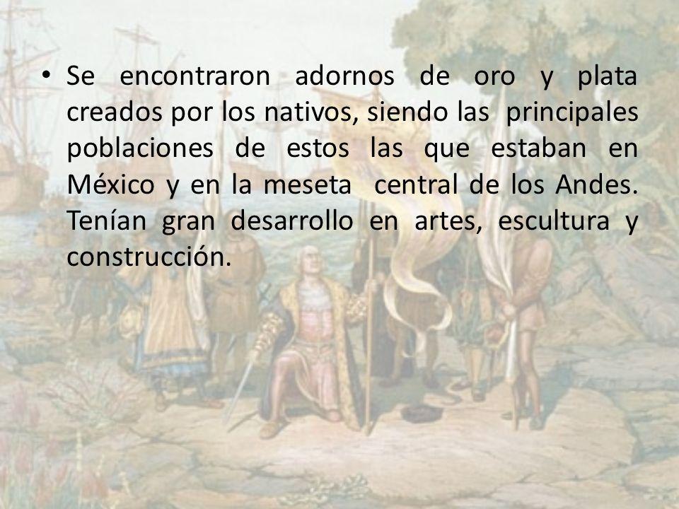 Se encontraron adornos de oro y plata creados por los nativos, siendo las principales poblaciones de estos las que estaban en México y en la meseta central de los Andes.