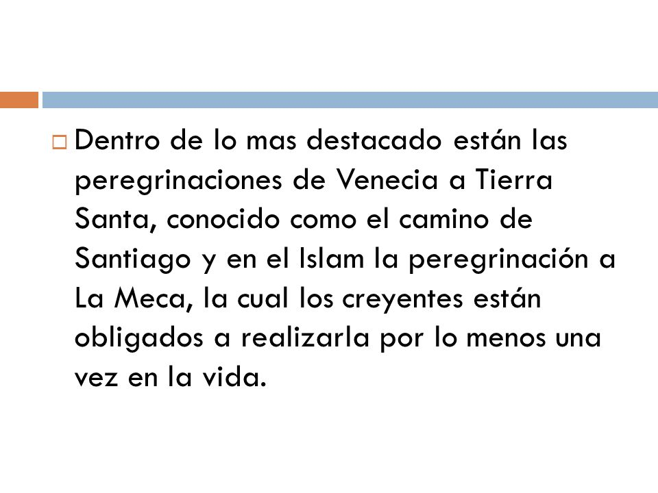 Dentro de lo mas destacado están las peregrinaciones de Venecia a Tierra Santa, conocido como el camino de Santiago y en el Islam la peregrinación a La Meca, la cual los creyentes están obligados a realizarla por lo menos una vez en la vida.