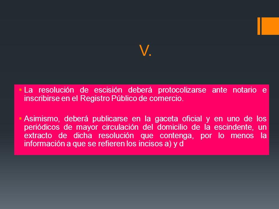 V. La resolución de escisión deberá protocolizarse ante notario e inscribirse en el Registro Público de comercio.
