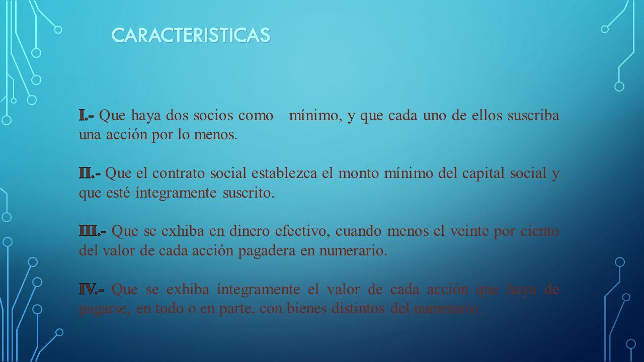 CARACTERISTICAS I.- Que haya dos socios como mínimo, y que cada uno de ellos suscriba una acción por lo menos.