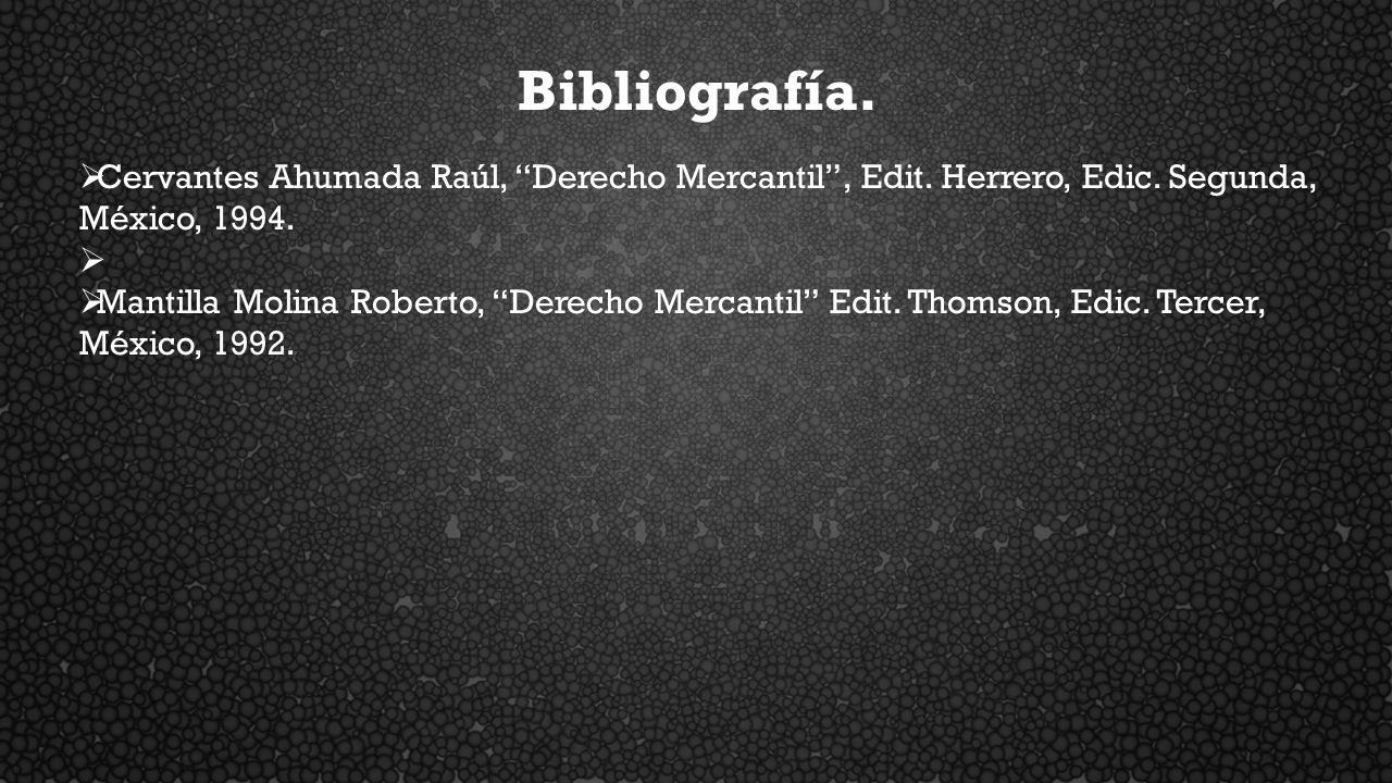 Bibliografía. Cervantes Ahumada Raúl, Derecho Mercantil , Edit. Herrero, Edic. Segunda, México, 1994.