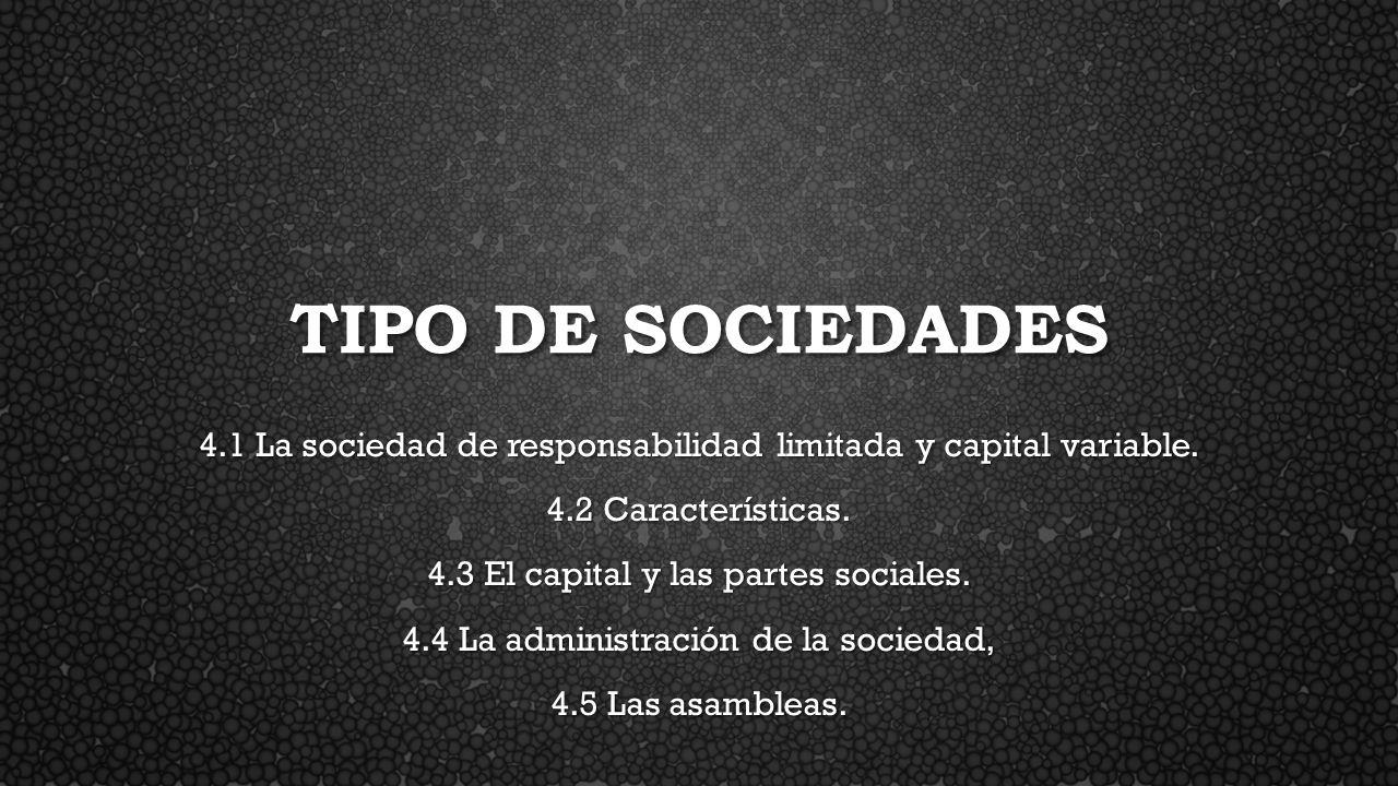 Tipo de sociedades 4.1 La sociedad de responsabilidad limitada y capital variable. 4.2 Características.