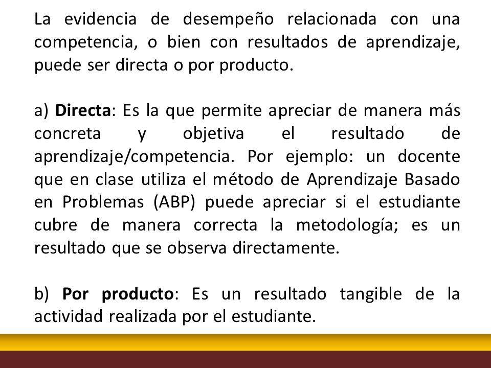 La evidencia de desempeño relacionada con una competencia, o bien con resultados de aprendizaje, puede ser directa o por producto.