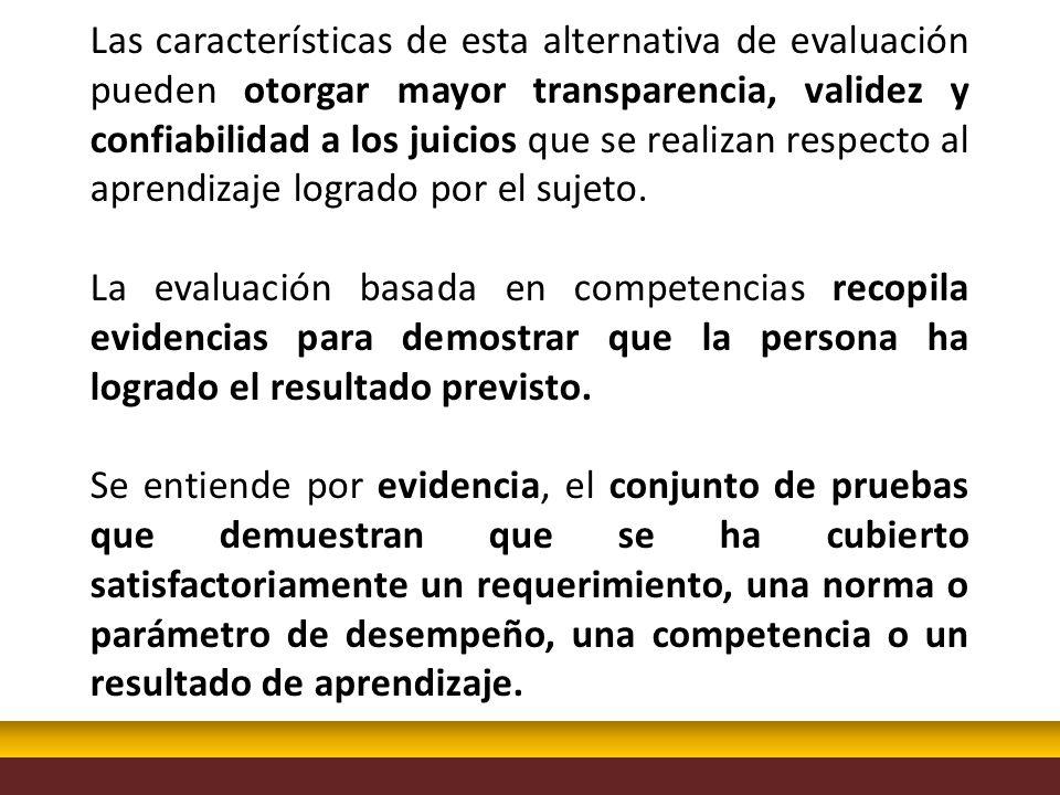 Las características de esta alternativa de evaluación pueden otorgar mayor transparencia, validez y confiabilidad a los juicios que se realizan respecto al aprendizaje logrado por el sujeto.