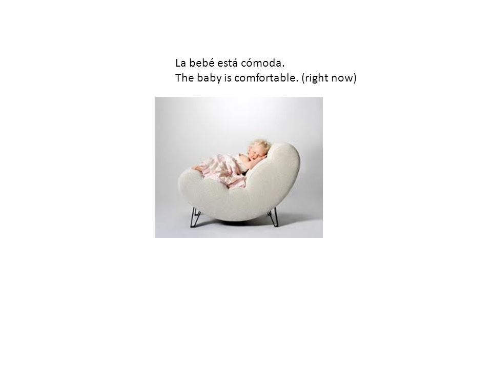 La bebé está cómoda. The baby is comfortable. (right now)