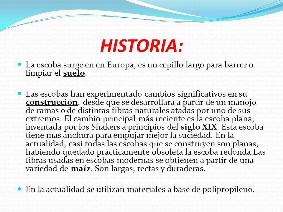 HISTORIA: La escoba surge en en Europa, es un cepillo largo para barrer o limpiar el suelo.