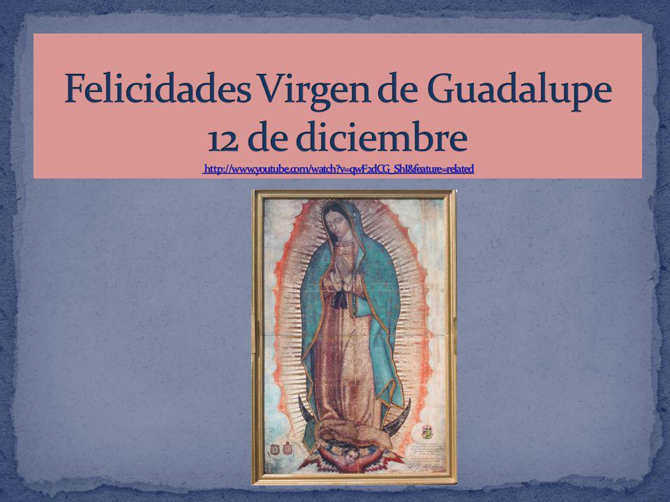 Felicidades Virgen de Guadalupe 12 de diciembre http://www. youtube