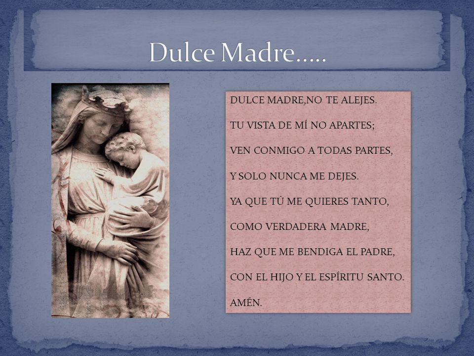 Dulce Madre….. DULCE MADRE,NO TE ALEJES. TU VISTA DE MÍ NO APARTES;