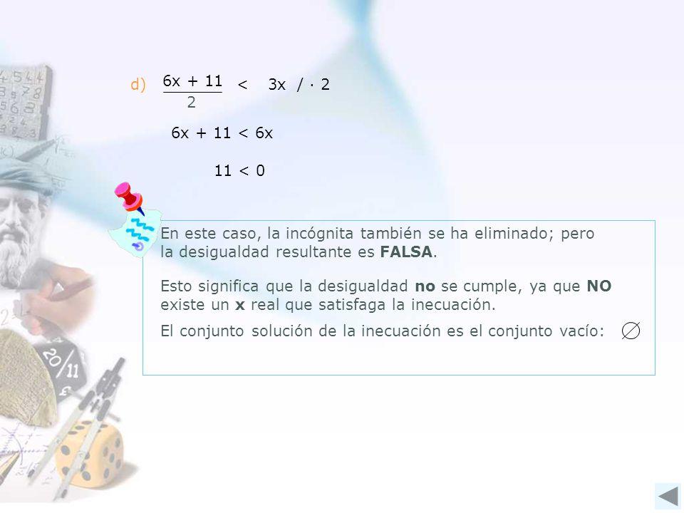 d) 6x + 11. 2. < 3x / ∙ 2. 6x + 11 < 6x. 11 < 0. En este caso, la incógnita también se ha eliminado; pero la desigualdad resultante es FALSA.
