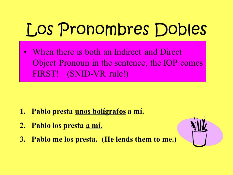 Los Pronombres DoblesWhen there is both an Indirect and Direct Object Pronoun in the sentence, the IOP comes FIRST! (SNID-VR rule!)