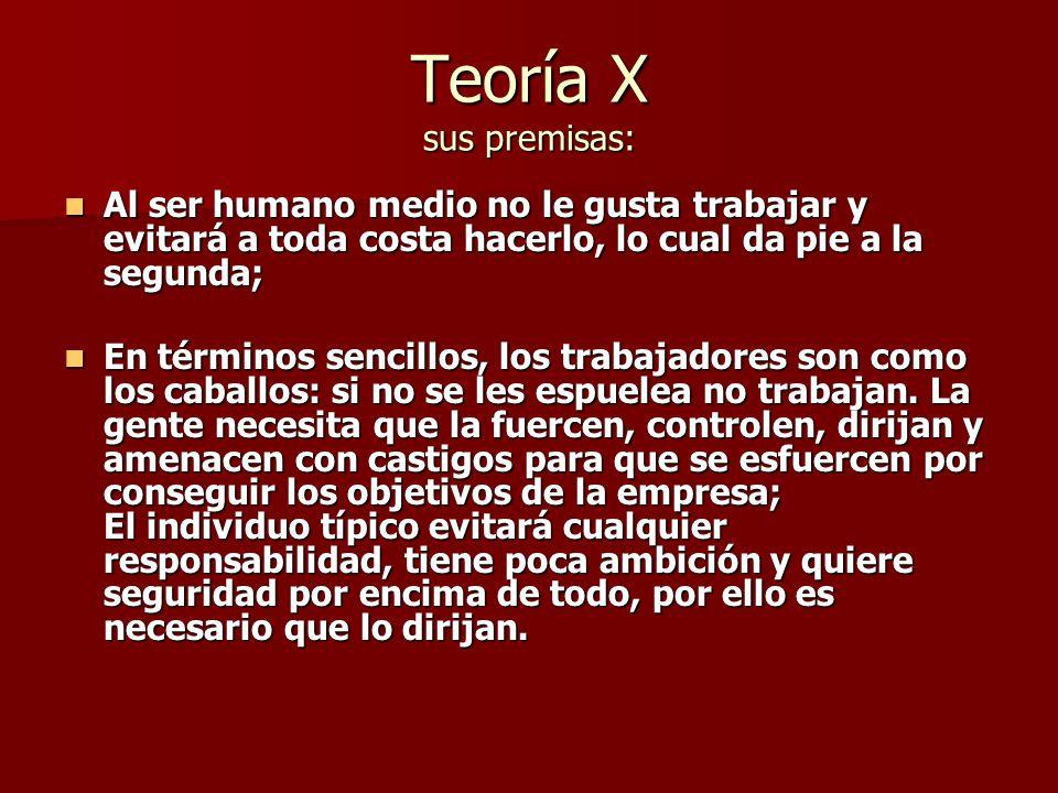 Teoría X sus premisas: Al ser humano medio no le gusta trabajar y evitará a toda costa hacerlo, lo cual da pie a la segunda;