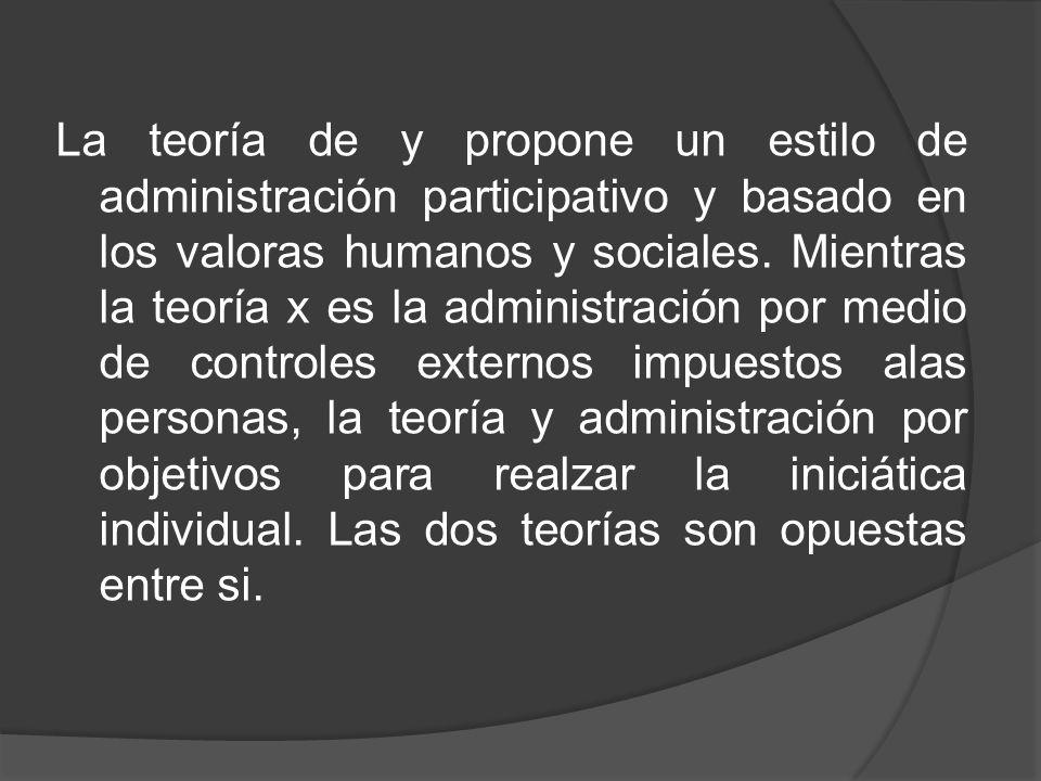 La teoría de y propone un estilo de administración participativo y basado en los valoras humanos y sociales.