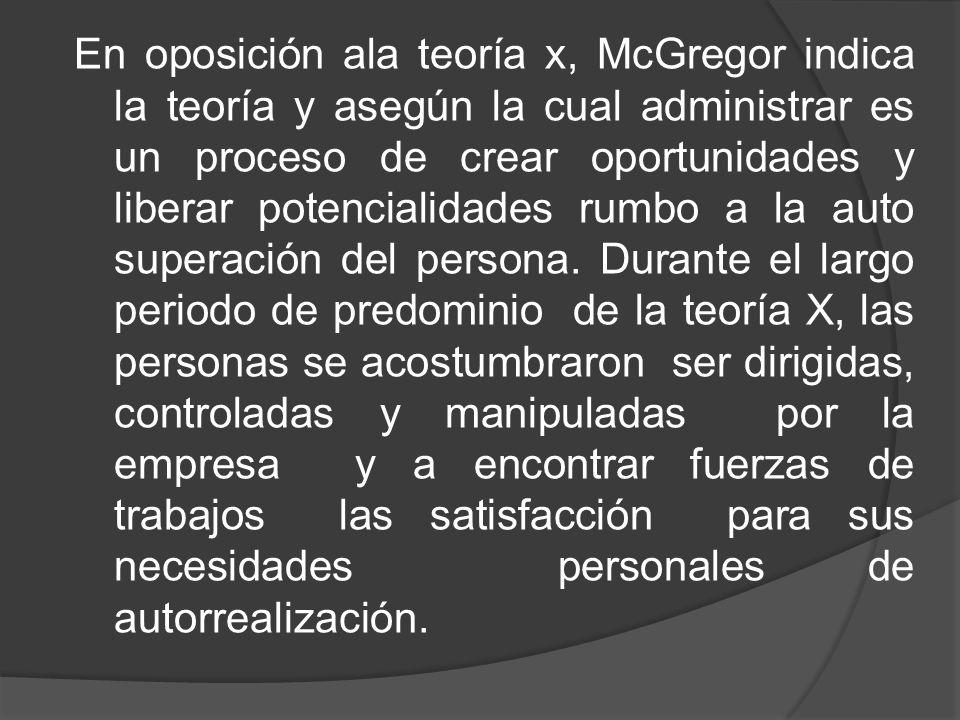 En oposición ala teoría x, McGregor indica la teoría y asegún la cual administrar es un proceso de crear oportunidades y liberar potencialidades rumbo a la auto superación del persona.