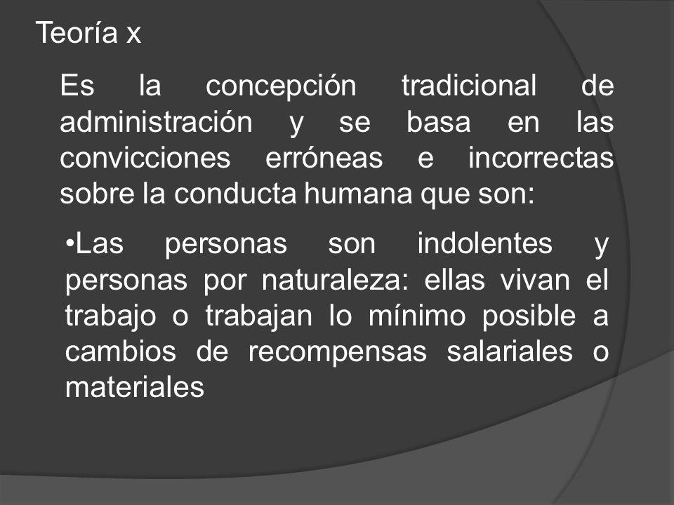 Teoría x Es la concepción tradicional de administración y se basa en las convicciones erróneas e incorrectas sobre la conducta humana que son: