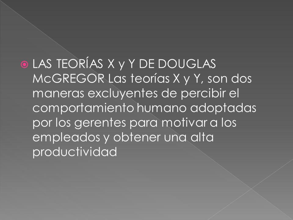LAS TEORÍAS X y Y DE DOUGLAS McGREGOR Las teorías X y Y, son dos maneras excluyentes de percibir el comportamiento humano adoptadas por los gerentes para motivar a los empleados y obtener una alta productividad