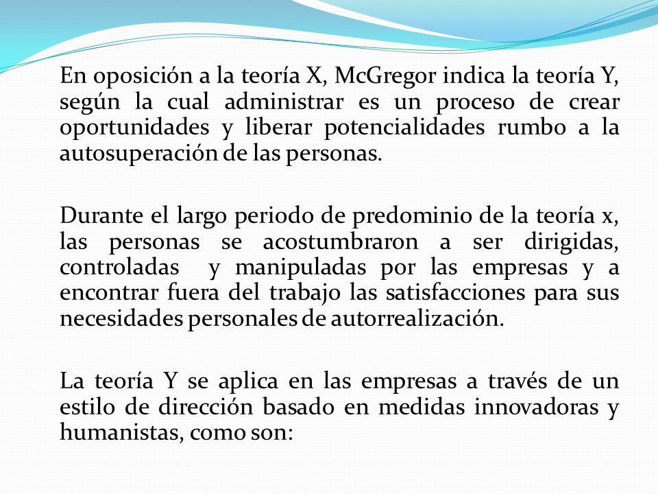 En oposición a la teoría X, McGregor indica la teoría Y, según la cual administrar es un proceso de crear oportunidades y liberar potencialidades rumbo a la autosuperación de las personas.
