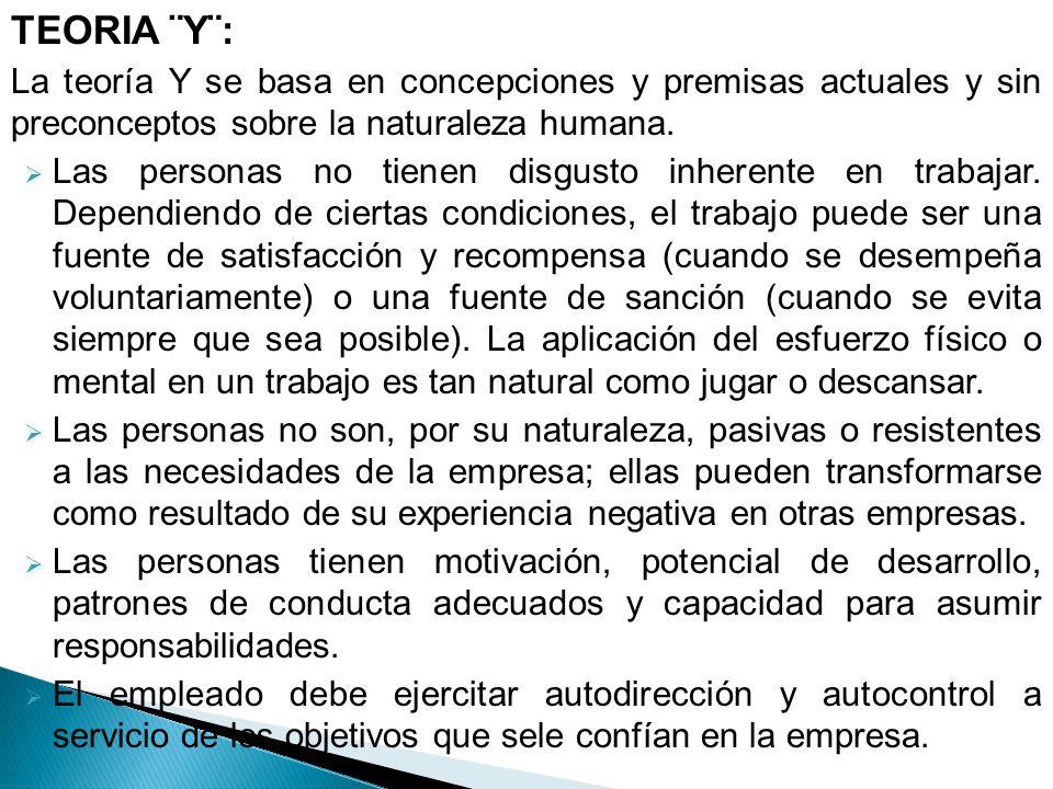 TEORIA ¨Y¨: La teoría Y se basa en concepciones y premisas actuales y sin preconceptos sobre la naturaleza humana.