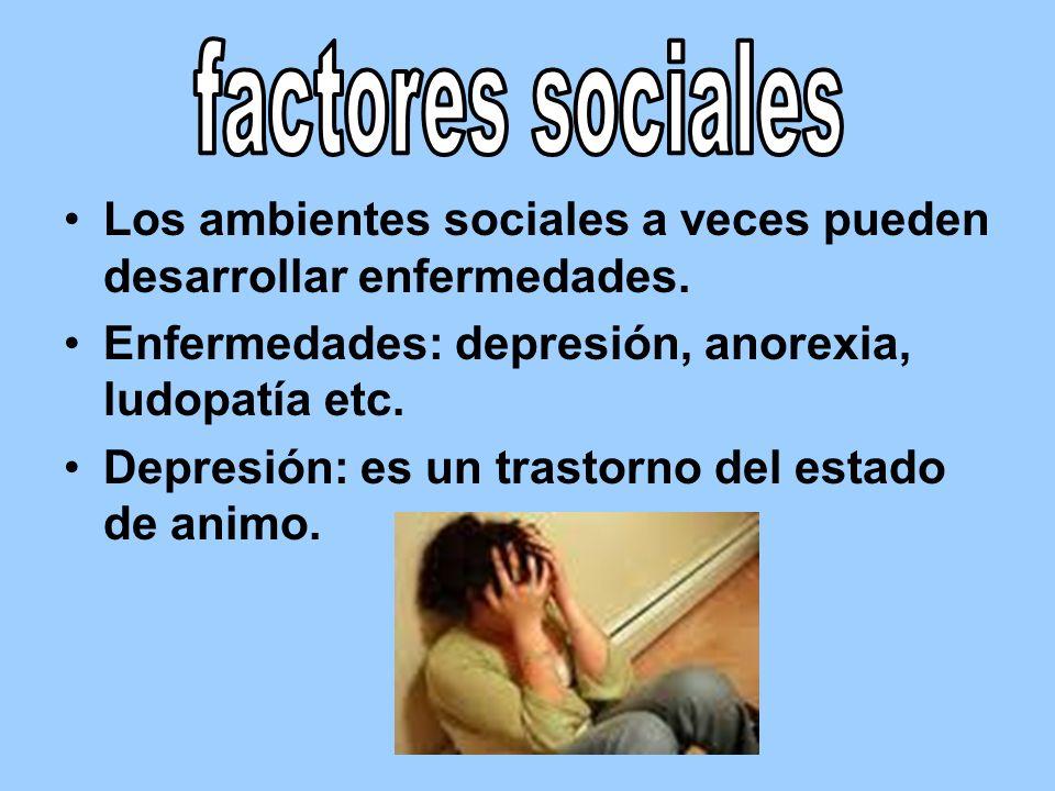 factores sociales Los ambientes sociales a veces pueden desarrollar enfermedades. Enfermedades: depresión, anorexia, ludopatía etc.