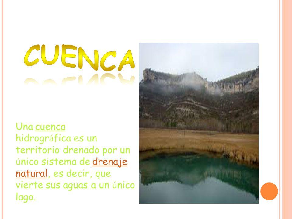 CUENCA Una cuenca hidrográfica es un territorio drenado por un único sistema de drenaje natural, es decir, que vierte sus aguas a un único lago.