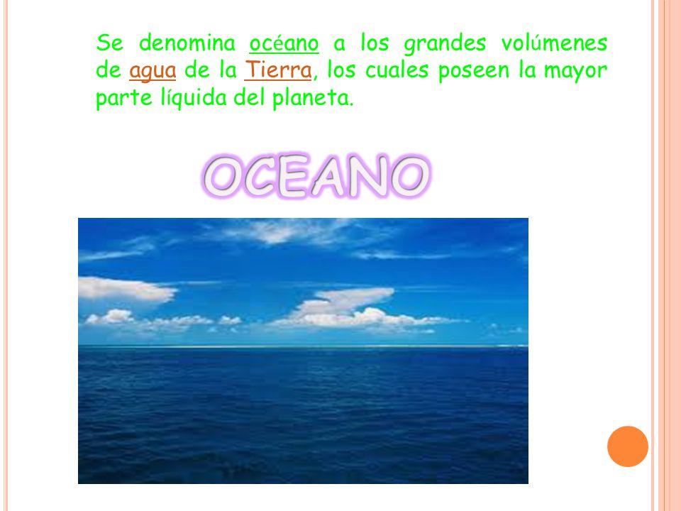 Se denomina océano a los grandes volúmenes de agua de la Tierra, los cuales poseen la mayor parte líquida del planeta.