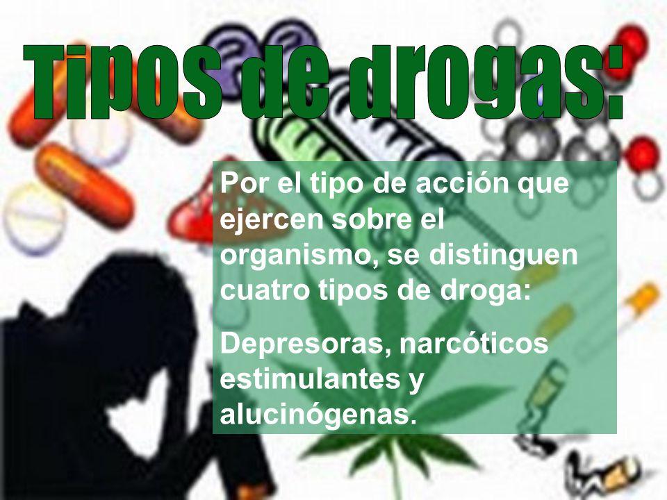 Tipos de drogas:Por el tipo de acción que ejercen sobre el organismo, se distinguen cuatro tipos de droga: