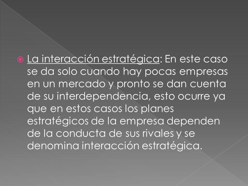 La interacción estratégica: En este caso se da solo cuando hay pocas empresas en un mercado y pronto se dan cuenta de su interdependencia, esto ocurre ya que en estos casos los planes estratégicos de la empresa dependen de la conducta de sus rivales y se denomina interacción estratégica.