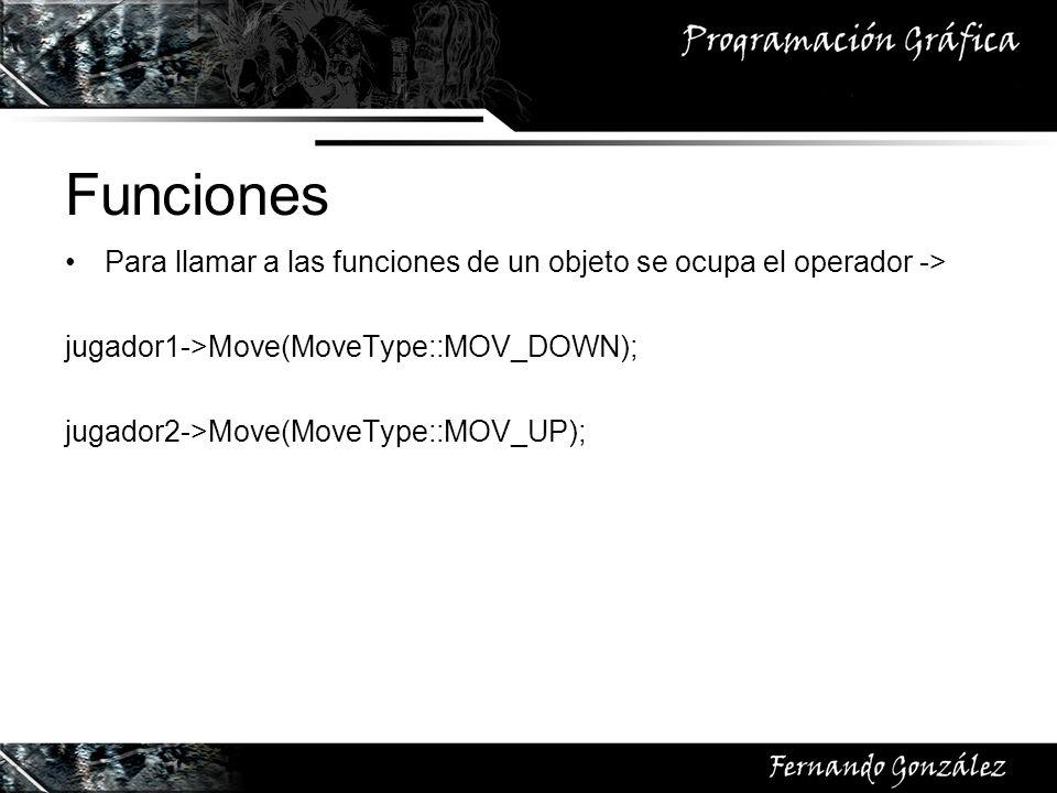 Funciones Para llamar a las funciones de un objeto se ocupa el operador -> jugador1->Move(MoveType::MOV_DOWN);