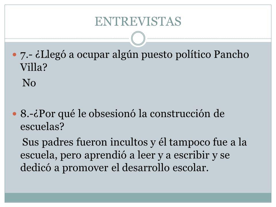 ENTREVISTAS 7.- ¿Llegó a ocupar algún puesto político Pancho Villa No