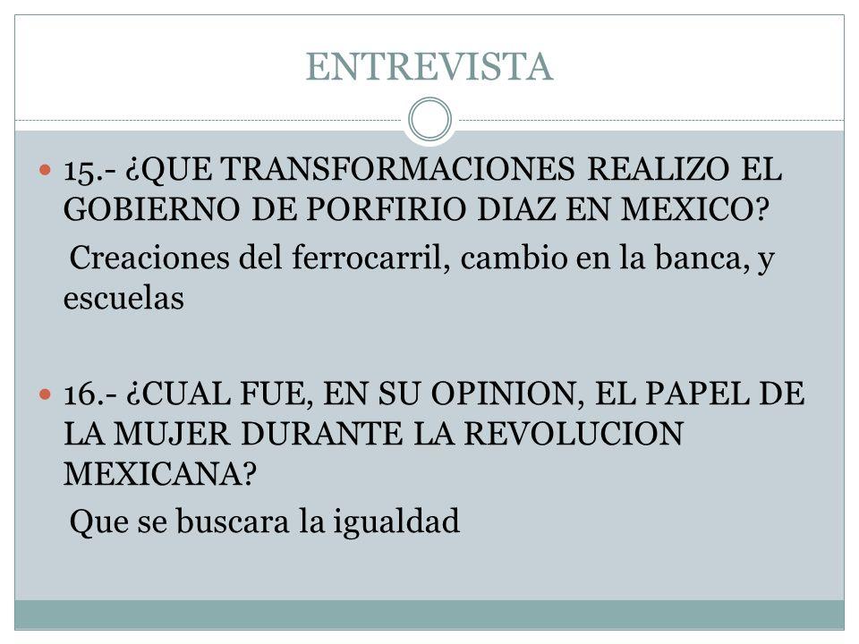 ENTREVISTA 15.- ¿QUE TRANSFORMACIONES REALIZO EL GOBIERNO DE PORFIRIO DIAZ EN MEXICO Creaciones del ferrocarril, cambio en la banca, y escuelas.