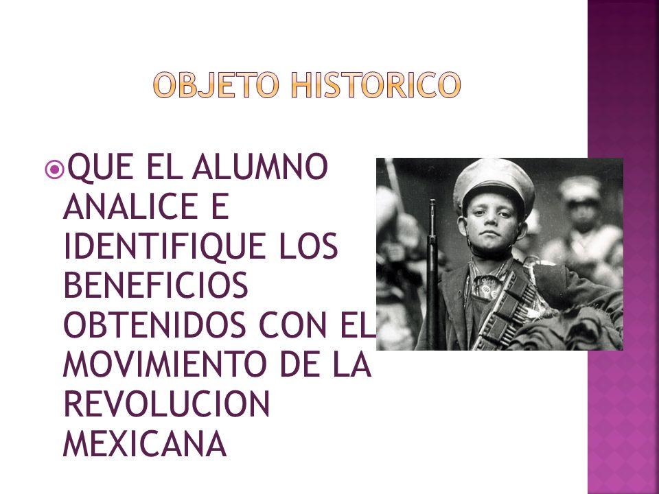 OBJETO HISTORICO QUE EL ALUMNO ANALICE E IDENTIFIQUE LOS BENEFICIOS OBTENIDOS CON EL MOVIMIENTO DE LA REVOLUCION MEXICANA.