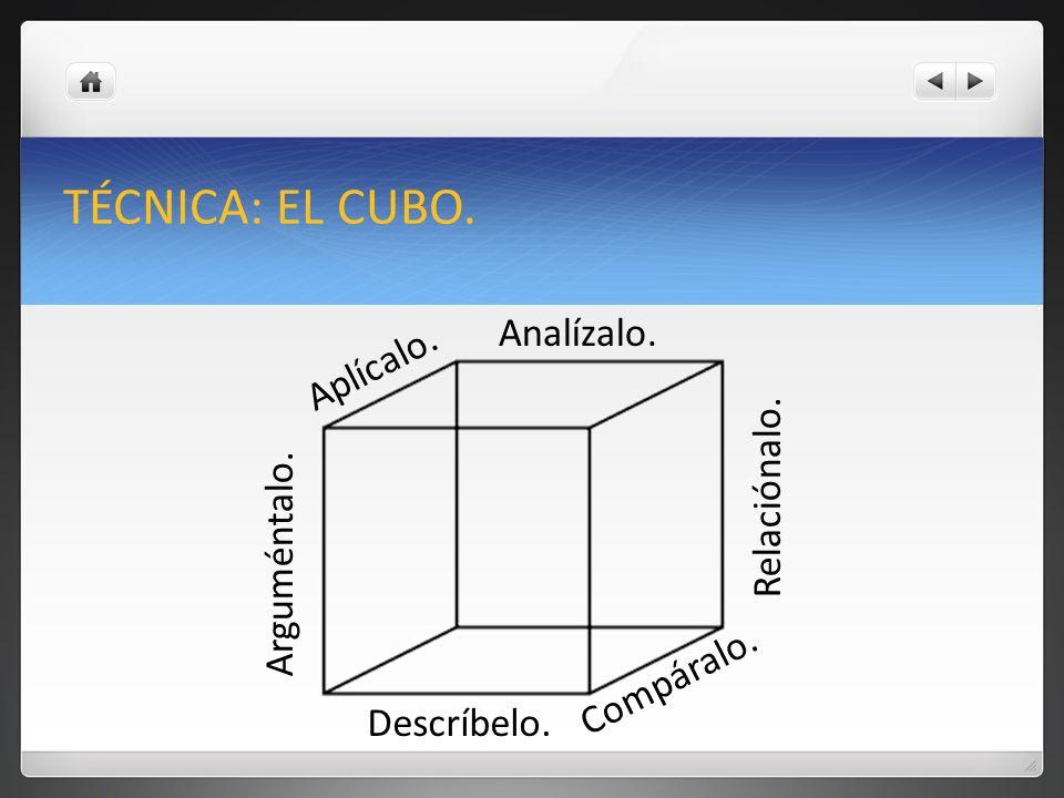 TÉCNICA: EL CUBO. Analízalo. Aplícalo. Relaciónalo. Arguméntalo.