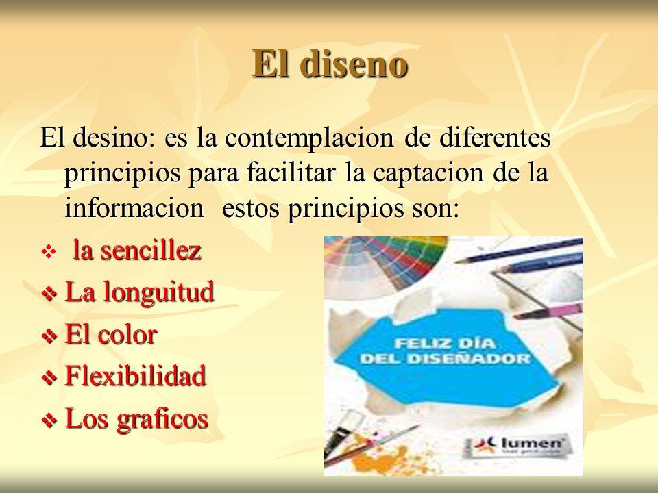 El disenoEl desino: es la contemplacion de diferentes principios para facilitar la captacion de la informacion estos principios son: