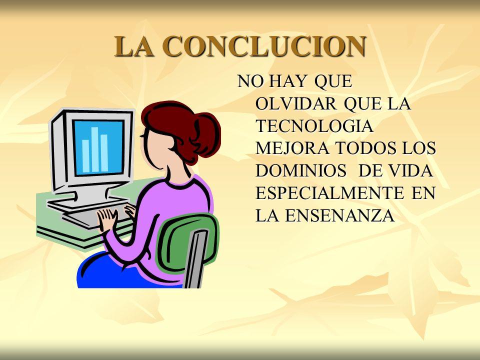 LA CONCLUCIONNO HAY QUE OLVIDAR QUE LA TECNOLOGIA MEJORA TODOS LOS DOMINIOS DE VIDA ESPECIALMENTE EN LA ENSENANZA.