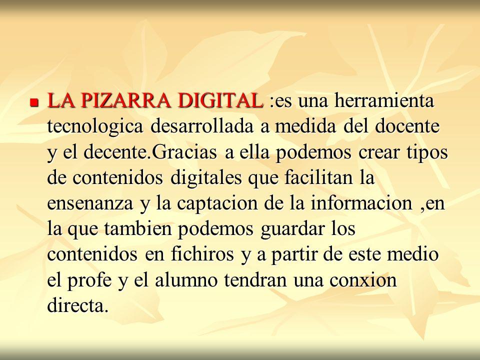 LA PIZARRA DIGITAL :es una herramienta tecnologica desarrollada a medida del docente y el decente.Gracias a ella podemos crear tipos de contenidos digitales que facilitan la ensenanza y la captacion de la informacion ,en la que tambien podemos guardar los contenidos en fichiros y a partir de este medio el profe y el alumno tendran una conxion directa.