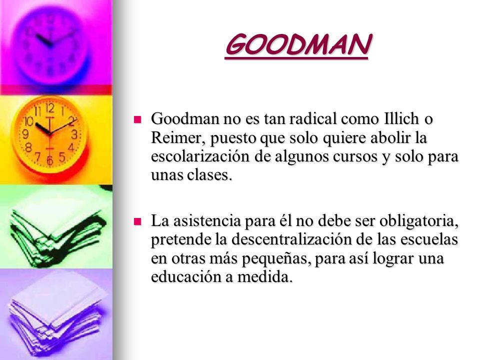 GOODMAN Goodman no es tan radical como Illich o Reimer, puesto que solo quiere abolir la escolarización de algunos cursos y solo para unas clases.