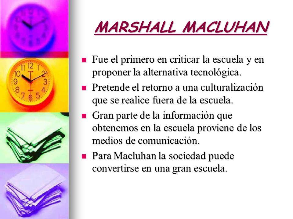 MARSHALL MACLUHAN Fue el primero en criticar la escuela y en proponer la alternativa tecnológica.