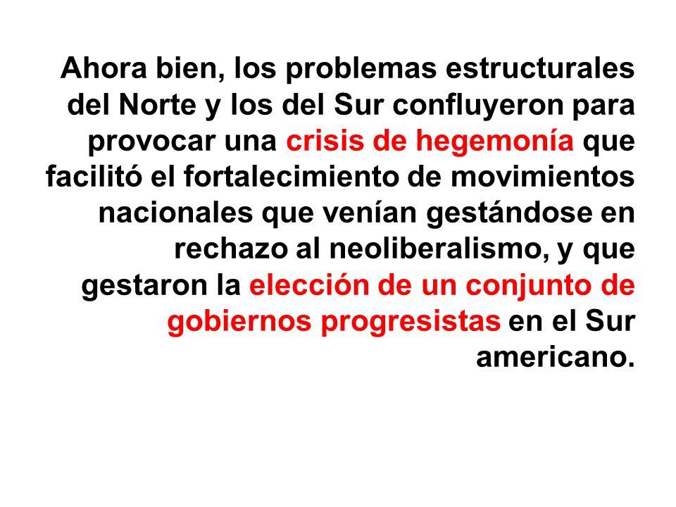 Ahora bien, los problemas estructurales del Norte y los del Sur confluyeron para provocar una crisis de hegemonía que facilitó el fortalecimiento de movimientos nacionales que venían gestándose en rechazo al neoliberalismo, y que gestaron la elección de un conjunto de gobiernos progresistas en el Sur americano.