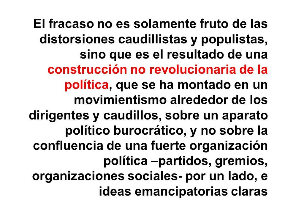 El fracaso no es solamente fruto de las distorsiones caudillistas y populistas, sino que es el resultado de una construcción no revolucionaria de la política, que se ha montado en un movimientismo alrededor de los dirigentes y caudillos, sobre un aparato político burocrático, y no sobre la confluencia de una fuerte organización política –partidos, gremios, organizaciones sociales- por un lado, e ideas emancipatorias claras