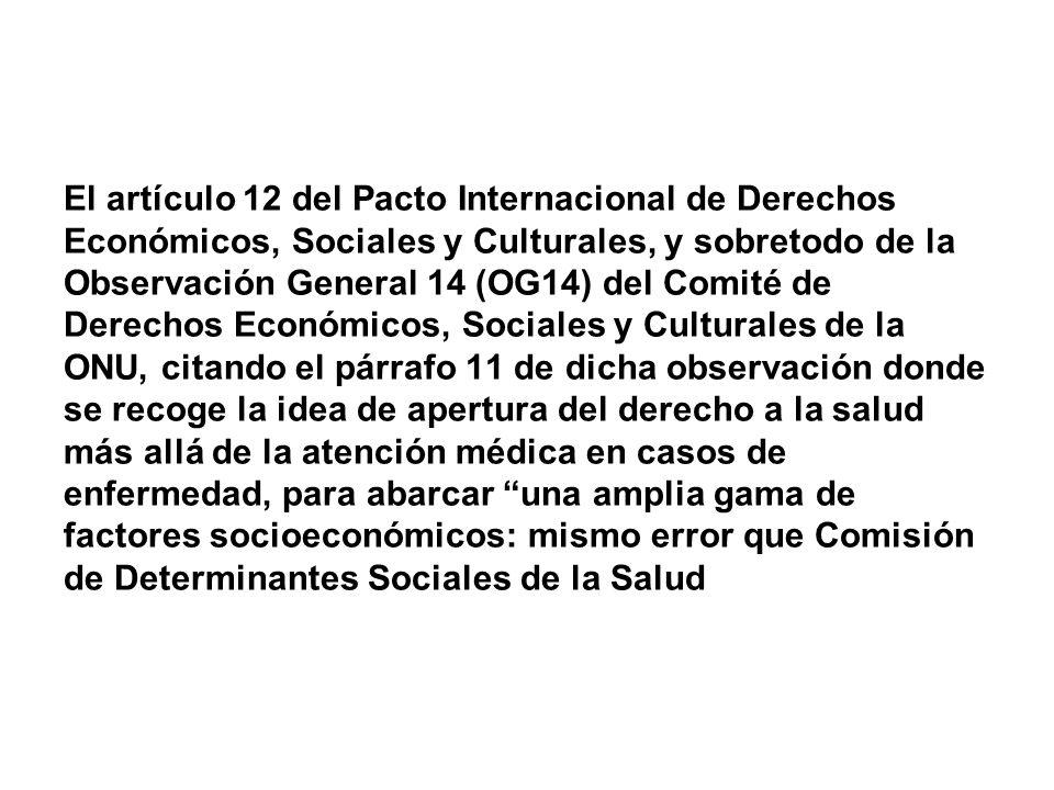 El artículo 12 del Pacto Internacional de Derechos Económicos, Sociales y Culturales, y sobretodo de la Observación General 14 (OG14) del Comité de Derechos Económicos, Sociales y Culturales de la ONU, citando el párrafo 11 de dicha observación donde se recoge la idea de apertura del derecho a la salud más allá de la atención médica en casos de enfermedad, para abarcar una amplia gama de factores socioeconómicos: mismo error que Comisión de Determinantes Sociales de la Salud