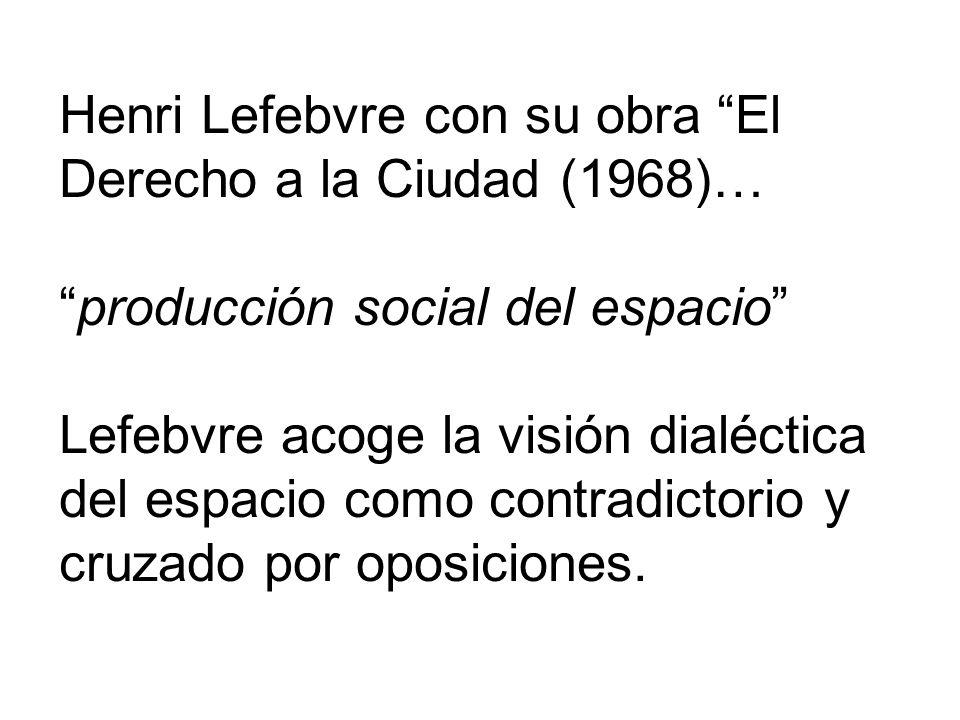 Henri Lefebvre con su obra El Derecho a la Ciudad (1968)… producción social del espacio Lefebvre acoge la visión dialéctica del espacio como contradictorio y cruzado por oposiciones.