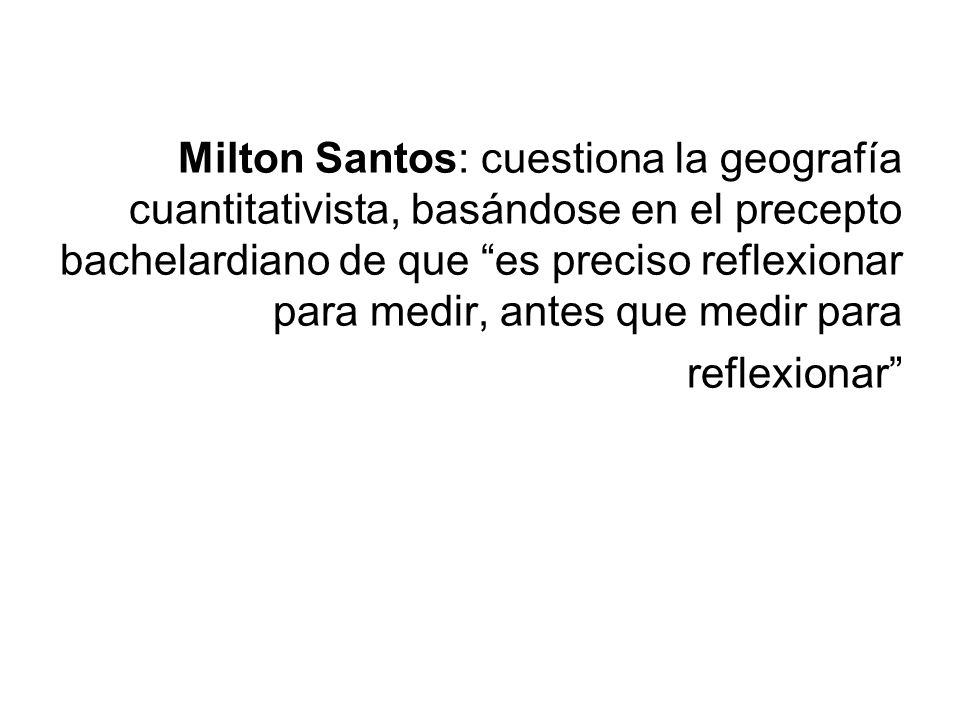Milton Santos: cuestiona la geografía cuantitativista, basándose en el precepto bachelardiano de que es preciso reflexionar para medir, antes que medir para reflexionar