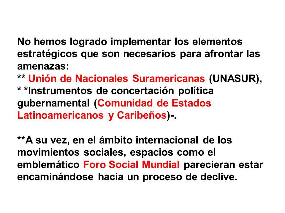 No hemos logrado implementar los elementos estratégicos que son necesarios para afrontar las amenazas: ** Unión de Nacionales Suramericanas (UNASUR), * *Instrumentos de concertación política gubernamental (Comunidad de Estados Latinoamericanos y Caribeños)-.