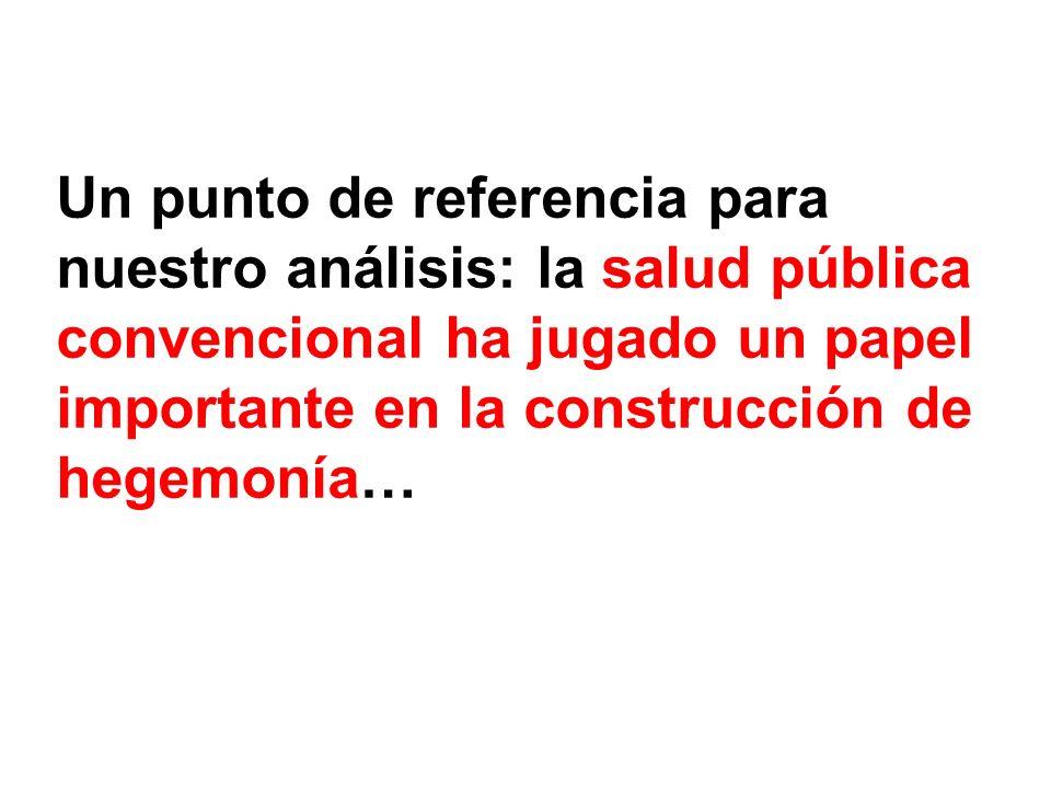 Un punto de referencia para nuestro análisis: la salud pública convencional ha jugado un papel importante en la construcción de hegemonía…