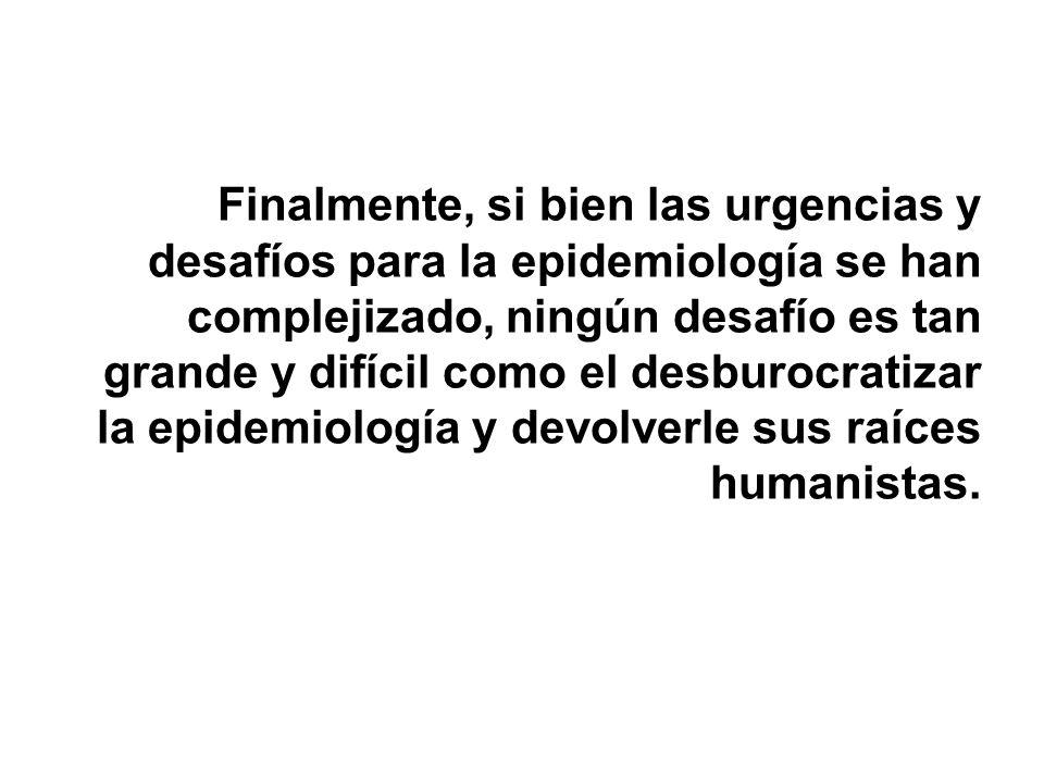 Finalmente, si bien las urgencias y desafíos para la epidemiología se han complejizado, ningún desafío es tan grande y difícil como el desburocratizar la epidemiología y devolverle sus raíces humanistas.