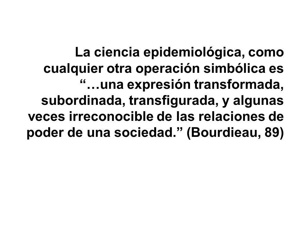 La ciencia epidemiológica, como cualquier otra operación simbólica es …una expresión transformada, subordinada, transfigurada, y algunas veces irreconocible de las relaciones de poder de una sociedad. (Bourdieau, 89)