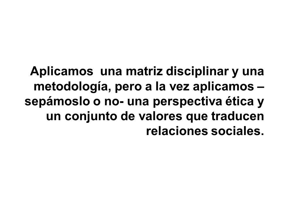 Aplicamos una matriz disciplinar y una metodología, pero a la vez aplicamos –sepámoslo o no- una perspectiva ética y un conjunto de valores que traducen relaciones sociales.