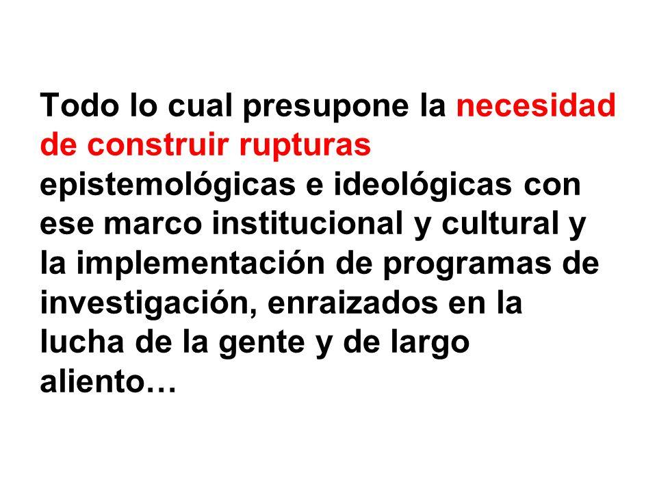 Todo lo cual presupone la necesidad de construir rupturas epistemológicas e ideológicas con ese marco institucional y cultural y la implementación de programas de investigación, enraizados en la lucha de la gente y de largo aliento…
